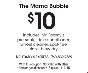 $10 The Mama Bubble includes: Mr. Foamy's pre-soak, triple conditioner, wheel cleaner, spot-free rinse, blow-dry. With this coupon. Not valid with other offers or gas discounts. Expires 11-4-16.