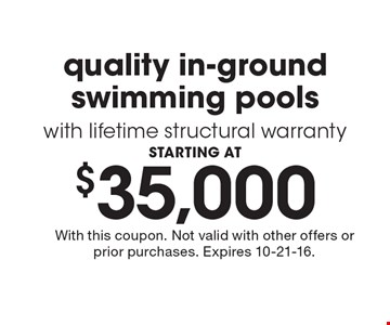 STARTING AT $35,000 quality in-ground swimming pools with lifetime structural warranty. With this coupon. Not valid with other offers or prior purchases. Expires 10-21-16.