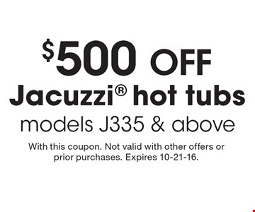 $500 OFF Jacuzzi hot tubs models J335 & above. With this coupon. Not valid with other offers or prior purchases. Expires 10-21-16.