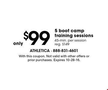 Only $99 5 boot camp training sessions. 45-min. per session. Reg. $149. With this coupon. Not valid with other offers or prior purchases. Expires 10-28-16.
