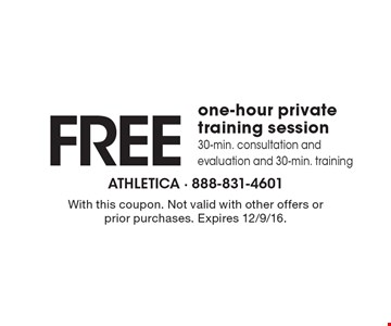 Free one-hour private training session. 30-min. consultation and evaluation and 30-min. training. With this coupon. Not valid with other offers or prior purchases. Expires 12/9/16.