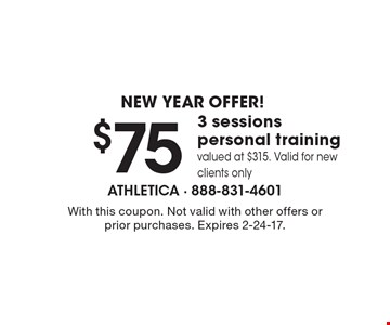NEW YEAR OFFER! $75 3 sessions personal trainingvalued at $315. Valid for new clients only. With this coupon. Not valid with other offers or prior purchases. Expires 2-24-17.