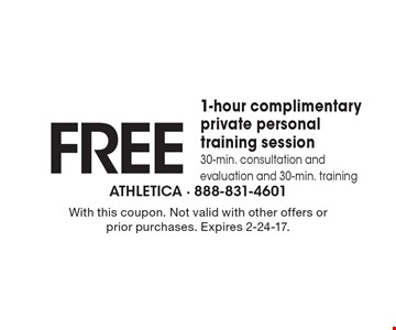 FREE 1-hour complimentary private personal training session. 30-min. consultation and evaluation and 30-min. training. With this coupon. Not valid with other offers or prior purchases. Expires 2-24-17.