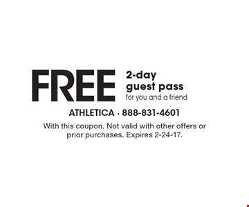 FREE 2-day guest pass for you and a friend. With this coupon. Not valid with other offers or prior purchases. Expires 2-24-17.