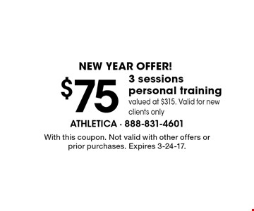 NEW YEAR OFFER! $75 3 sessions personal training. Valued at $315. Valid for new clients only. With this coupon. Not valid with other offers or prior purchases. Expires 3-24-17.