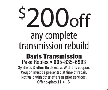 $200 off any complete transmission rebuild. Synthetic & other fluids extra. With this coupon. Coupon must be presented at time of repair. Not valid with other offers or prior services. Offer expires 11-4-16.