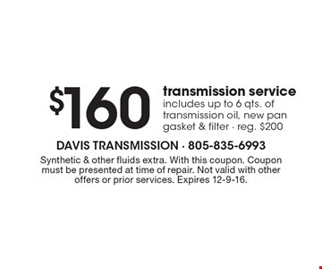 $160 transmission service. Includes up to 6 qts. of transmission oil, new pan gasket & filter. Reg. $200. Synthetic & other fluids extra. With this coupon. Coupon must be presented at time of repair. Not valid with other offers or prior services. Expires 12-9-16.