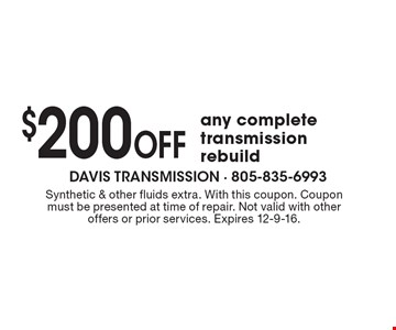 $200 OFF any complete transmission rebuild. Synthetic & other fluids extra. With this coupon. Coupon must be presented at time of repair. Not valid with other offers or prior services. Expires 12-9-16.