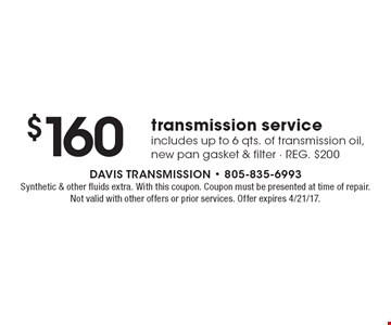 $160 transmission service includes up to 6 qts. of transmission oil, new pan gasket & filter - REG. $200. Synthetic & other fluids extra. With this coupon. Coupon must be presented at time of repair. Not valid with other offers or prior services. Offer expires 4/21/17.