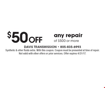 $50 Off any repair of $500 or more. Synthetic & other fluids extra. With this coupon. Coupon must be presented at time of repair. Not valid with other offers or prior services. Offer expires 4/21/17.