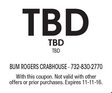 TBD TBD TBD. With this coupon. Not valid with other offers or prior purchases. Expires 11-11-16.