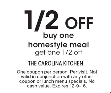 1/2 off – buy one homestyle meal, get one 1/2 off. One coupon per person. Per visit. Not valid in conjunction with any other coupon or lunch menu specials. No cash value. Expires 12-9-16.