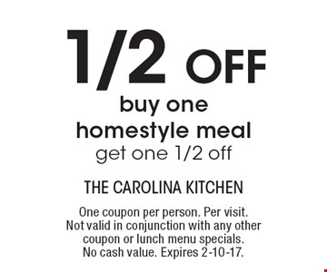 1/2 OFF, buy one homestyle meal, get one 1/2 off. One coupon per person. Per visit. Not valid in conjunction with any other coupon or lunch menu specials. No cash value. Expires 2-10-17.