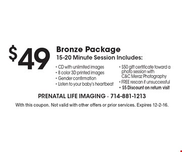 $49 Bronze Package. 15-20 Minute Session Includes: CD with unlimited images, 8 color 3D printed images, Gender confirmation, Listen to your baby's heartbeat, $50 gift certificate toward a photo session with C&C Meraz Photography, FREE rescan if unsuccessful & $5 Discount on return visit. With this coupon. Not valid with other offers or prior services. Expires 12-2-16.