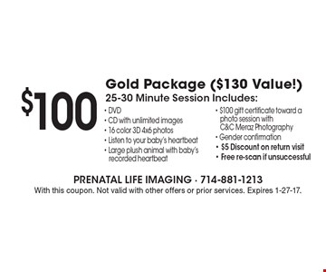 $100 Gold Package ($130 Value!). 25-30 Minute Session Includes: DVD - CD with unlimited images, 16 color 3D 4x6 photos, Listen to your baby's heartbeat, Large plush animal with baby's recorded heartbeat, $100 gift certificate toward a photo session with C&C Meraz Photography, Gender confirmation, $5 Discount on return visit & Free re-scan if unsuccessful. With this coupon. Not valid with other offers or prior services. Expires 1-27-17.