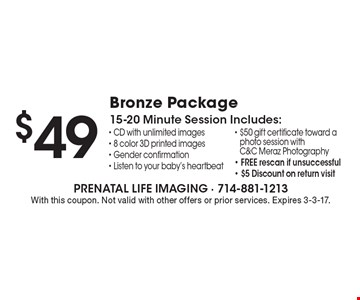 $49 Bronze Package. 15-20 Minute Session Includes: CD with unlimited images, 8 color 3D printed images, Gender confirmation, Listen to your baby's heartbeat, $50 gift certificate toward a photo session with C&C Meraz Photography, Free re-scan if unsuccessful, $5 discount on return visit.  With this coupon. Not valid with other offers or prior services. Expires 3-3-17.