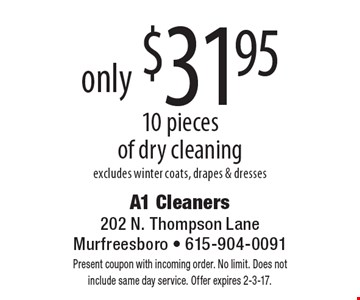 10 pieces of dry cleaning only $31.95, excludes winter coats, drapes & dresses. Present coupon with incoming order. No limit. Does not include same day service. Offer expires 2-3-17.