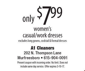 only $7.99 women's casual/work dresses excludes long gowns, cocktail & formal dresses. Present coupon with incoming order. No limit. Does not include same day service. Offer expires 3-10-17.