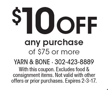 $10 Off Any Purchase Of $75 Or More. With this coupon. Excludes food & consignment items. Not valid with other offers or prior purchases. Expires 2-3-17.