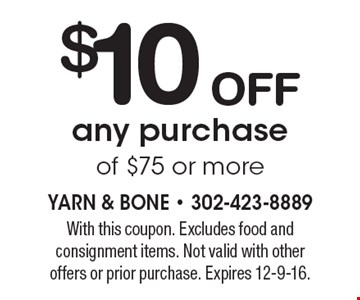 $10 off any purchase of $75 or more. With this coupon. Excludes food and consignment items. Not valid with other offers or prior purchase. Expires 12-9-16.