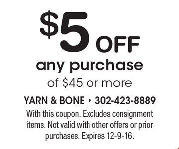 $5 off any purchase of $45 or more. With this coupon. Excludes consignment items. Not valid with other offers or prior purchases. Expires 12-9-16.
