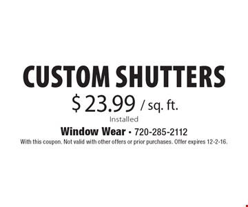 $23.99 / sq. ft. custom shutters. Installed. With this coupon. Not valid with other offers or prior purchases. Offer expires 12-2-16.
