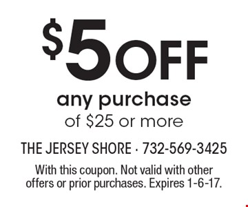 $5 Off any purchase of $25 or more. With this coupon. Not valid with other offers or prior purchases. Expires 1-6-17.