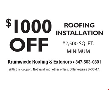 $1000 OFF ROOFING INSTALLATION *2,500 SQ. FT. MINIMUM. With this coupon. Not valid with other offers. Offer expires 6-30-17.