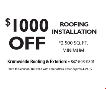 $1000 OFF ROOFING INSTALLATION. *2,500 SQ. FT. MINIMUM. With this coupon. Not valid with other offers. Offer expires 4-21-17.