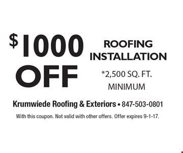 $1000 OFF ROOFING INSTALLATION. *2,500 SQ. FT. MINIMUM. With this coupon. Not valid with other offers. Offer expires 9-1-17.