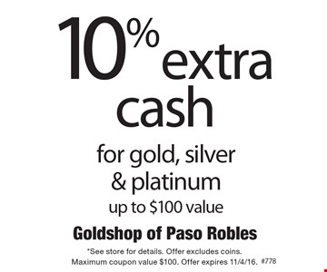10% extra cash for gold, silver & platinum, up to $100 value. *See store for details. Offer excludes coins. Maximum coupon value $100. Offer expires 11/4/16.