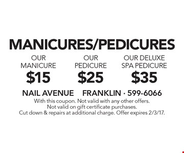 Manicures/pedicures. $35 our deluxe spa pedicure. $25 our pedicure. $15 our manicure. With this coupon. Not valid with any other offers. Not valid on gift certificate purchases. Cut down & repairs at additional charge. Offer expires 2/3/17.