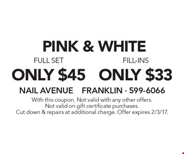 PINK & WHITE. Only $33 fill-ins. Only $45 full set. With this coupon. Not valid with any other offers. Not valid on gift certificate purchases. Cut down & repairs at additional charge. Offer expires 2/3/17.