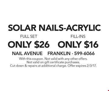 Solar nails-acrylic. Only $16 fill-ins. only $26 full set. With this coupon. Not valid with any other offers.Not valid on gift certificate purchases.Cut down & repairs at additional charge. Offer expires 2/3/17.