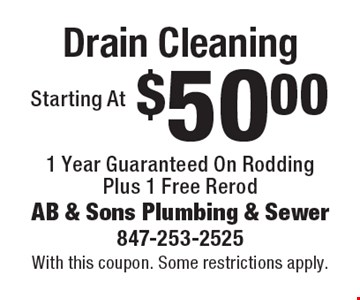Starting At $50.00 Drain Cleaning. 1 Year Guaranteed On Rodding Plus 1 Free Rerod. With this coupon. Some restrictions apply.