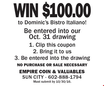 WIN $100.00 to Dominic's Bistro Italiano! Be entered into our Oct. 31 drawing 1. Clip this coupon 2. Bring it to us 3. Be entered into the drawing. No purchase or sale necessary.