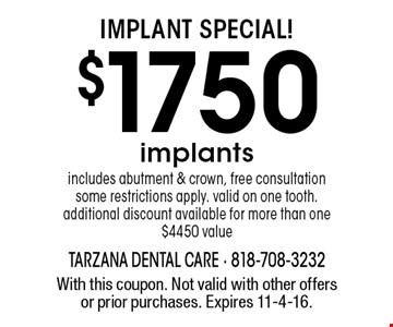 Implant Special! $1750 implants includes abutment & crown, free consultation some restrictions apply. valid on one tooth. additional discount available for more than one$4450 value. With this coupon. Not valid with other offers or prior purchases. Expires 11-4-16.