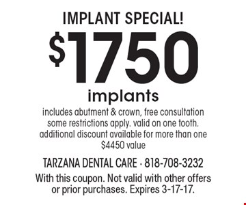 Implant Special! $1750 implants. includes abutment & crown, free consultation. some restrictions apply. valid on one tooth. additional discount available for more than one. $4450 value. With this coupon. Not valid with other offers or prior purchases. Expires 3-17-17.