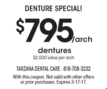 Denture Special! $795/arch dentures $2,000 value per arch. With this coupon. Not valid with other offers or prior purchases. Expires 3-17-17.