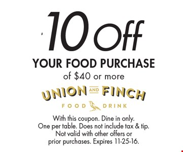 $10 Off Your Food purchase of $40 or more. With this coupon. Dine in only. One per table. Does not include tax & tip. Not valid with other offers or prior purchases. Expires 11-25-16.