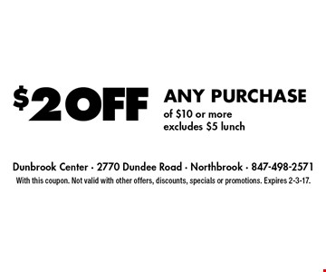 $2 off any purchase of $10 or more. Excludes $5 lunch. With this coupon. Not valid with other offers, discounts, specials or promotions. Expires 2-3-17.