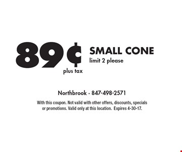 89¢ plus tax small cone limit 2 please. With this coupon. Not valid with other offers, discounts, specials or promotions. Valid only at this location. Expires 4-30-17.