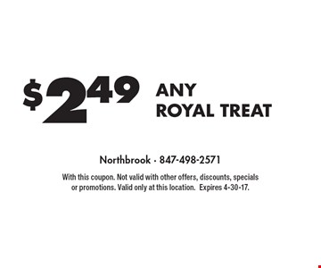 $2.49 any royal treat. With this coupon. Not valid with other offers, discounts, specials or promotions. Valid only at this location. Expires 4-30-17.