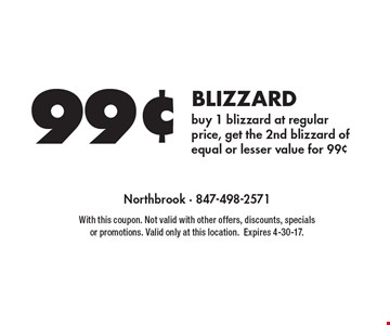 99¢ blizzard. Buy 1 blizzard at regular price, get the 2nd blizzard of equal or lesser value for 99¢. With this coupon. Not valid with other offers, discounts, specials or promotions. Valid only at this location. Expires 4-30-17.
