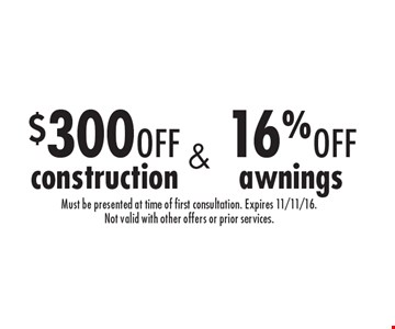 $300 off construction & 16% off awnings. Must be presented at time of first consultation. Expires 11/11/16. Not valid with other offers or prior services.