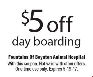 $5 off day boarding. With this coupon. Not valid with other offers. One time use only. Expires 5-19-17.