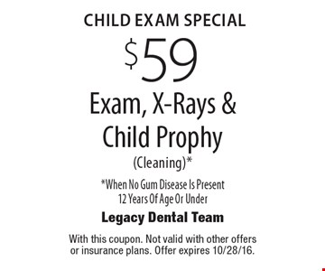 CHILD EXAM Special. $59 Exam, X-Rays & Child Prophy (Cleaning)* *When No Gum Disease Is Present 12 Years Of Age Or Under. With this coupon. Not valid with other offers or insurance plans. Offer expires 10/28/16.