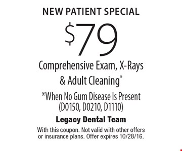 New Patient Special. $79 Comprehensive Exam, X-Rays & Adult Cleaning* *When No Gum Disease Is Present (D0150, D0210, D1110). With this coupon. Not valid with other offers or insurance plans. Offer expires 10/28/16.