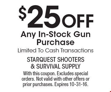 $25 Off Any In-Stock Gun Purchase Limited To Cash Transactions. With this coupon. Excludes special orders. Not valid with other offers or prior purchases. Expires 10-31-16.