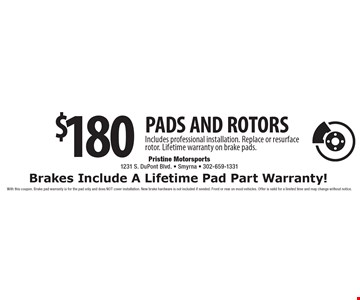 $180 PADS AND ROTORS. Includes professional installation. Replace or resurface rotor. Lifetime warranty on brake pads. Brakes Include A Lifetime Pad Part Warranty! With this coupon. Brake pad warranty is for the pad only and does NOT cover installation. New brake hardware is not included if needed. Front or rear on most vehicles. Offer is valid for a limited time and may change without notice.